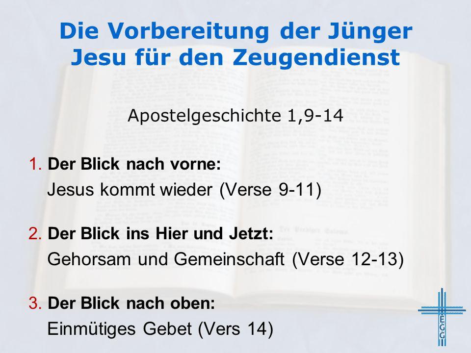 Die Vorbereitung der Jünger Jesu für den Zeugendienst 1. Der Blick nach vorne: Jesus kommt wieder (Verse 9-11) 2. Der Blick ins Hier und Jetzt: Gehors