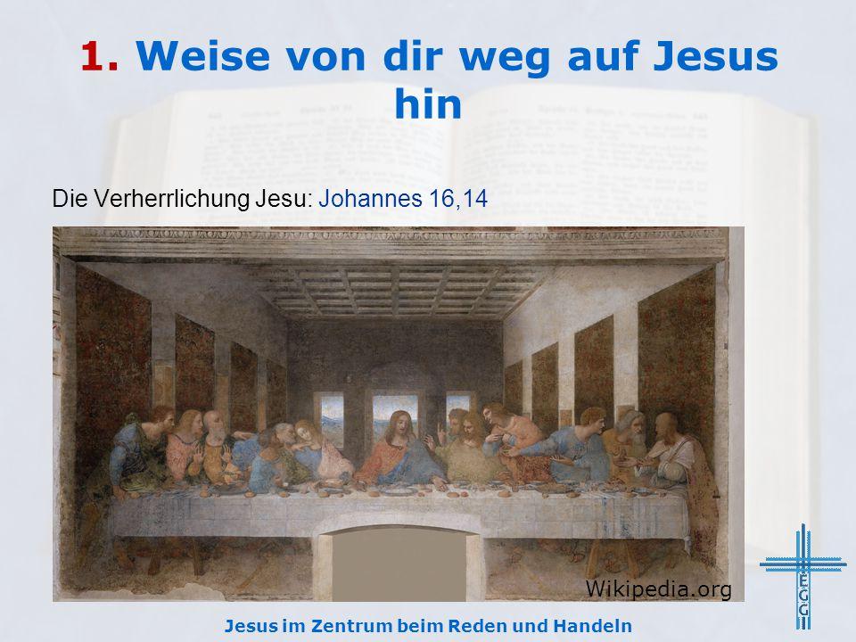 1. Weise von dir weg auf Jesus hin Die Verherrlichung Jesu: Johannes 16,14 Jesus im Zentrum beim Reden und Handeln Wikipedia.org