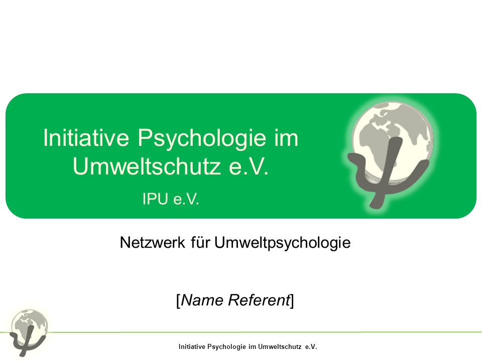 Initiative Psychologie im Umweltschutz e.V. IPU e.V. Netzwerk für Umweltpsychologie [Name Referent]
