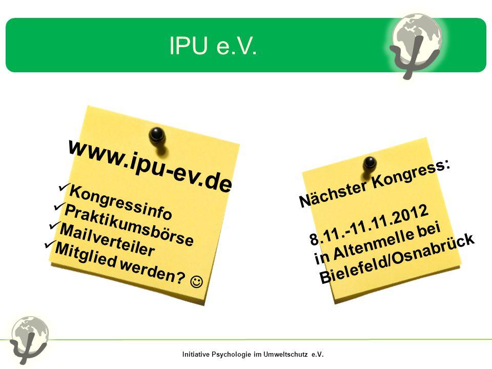 Initiative Psychologie im Umweltschutz e.V. IPU e.V. www.ipu-ev.de Kongressinfo Praktikumsbörse Mailverteiler Mitglied werden? Nächster Kongress: 8.11