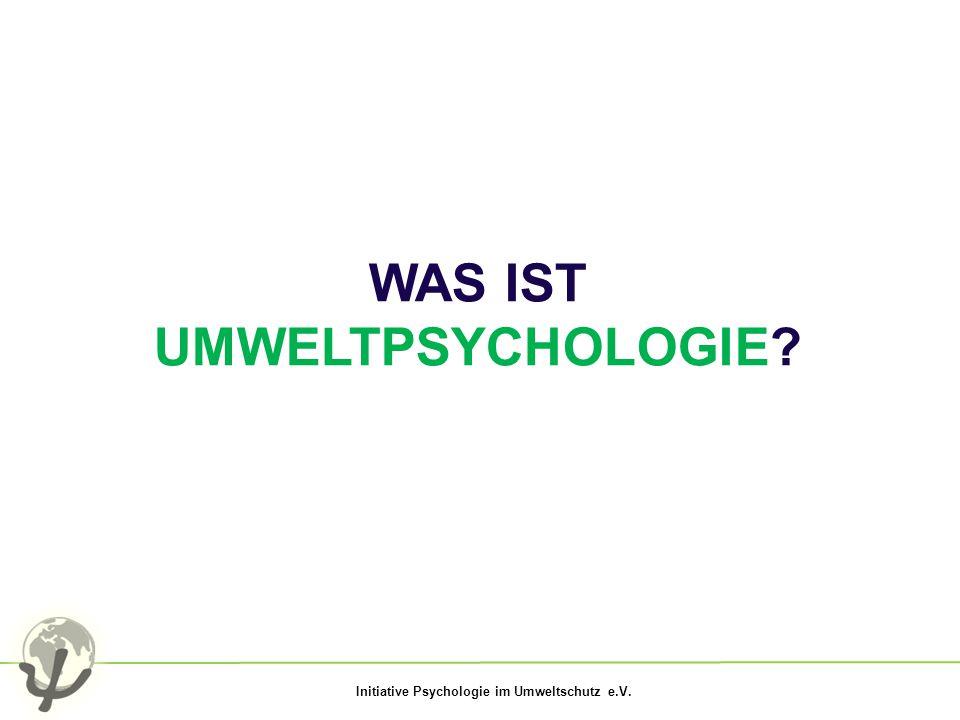 Initiative Psychologie im Umweltschutz e.V. WAS IST UMWELTPSYCHOLOGIE?