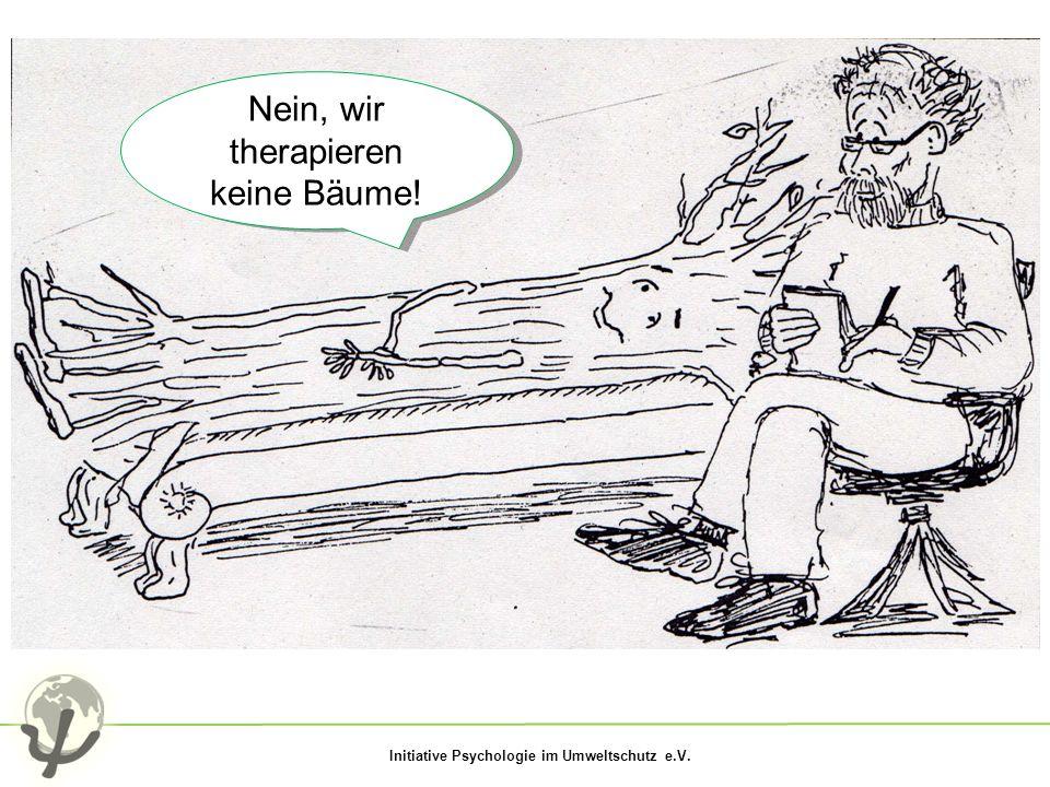 Initiative Psychologie im Umweltschutz e.V. Nein, wir therapieren keine Bäume!