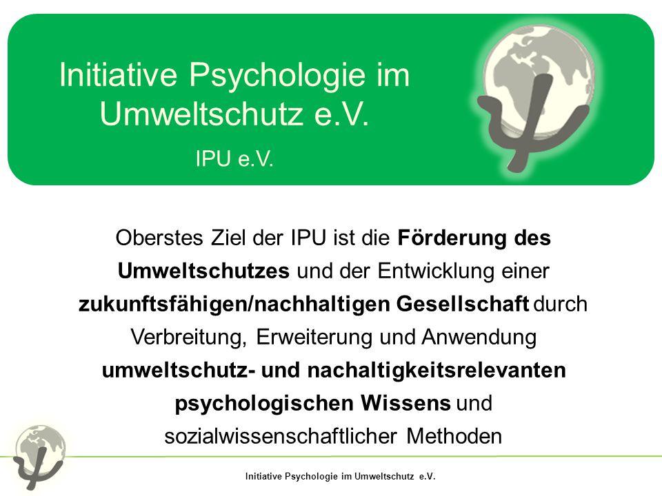 Initiative Psychologie im Umweltschutz e.V. IPU e.V. Oberstes Ziel der IPU ist die Förderung des Umweltschutzes und der Entwicklung einer zukunftsfähi