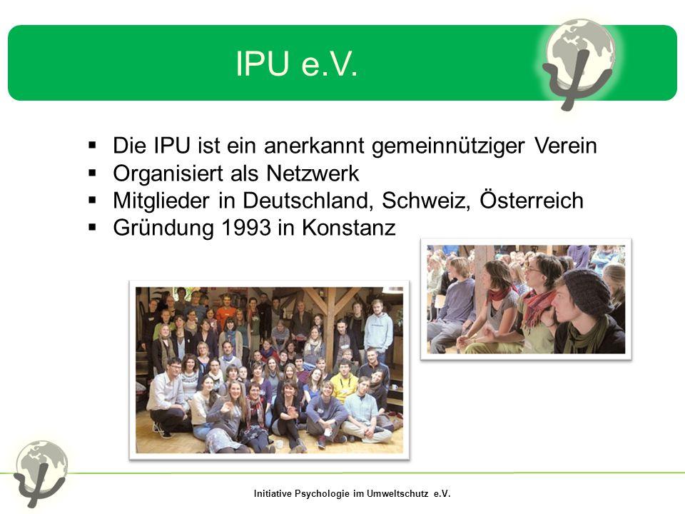 Initiative Psychologie im Umweltschutz e.V. IPU e.V.  Die IPU ist ein anerkannt gemeinnütziger Verein  Organisiert als Netzwerk  Mitglieder in Deut