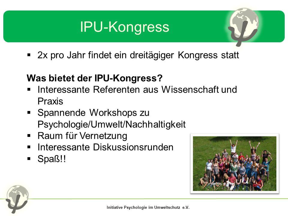 Initiative Psychologie im Umweltschutz e.V. IPU-Kongress  2x pro Jahr findet ein dreitägiger Kongress statt Was bietet der IPU-Kongress?  Interessan