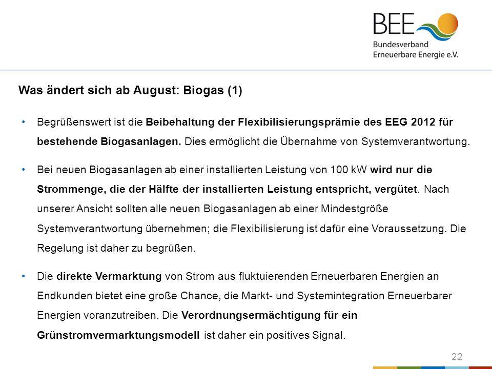 22 Was ändert sich ab August: Biogas (1) Begrüßenswert ist die Beibehaltung der Flexibilisierungsprämie des EEG 2012 für bestehende Biogasanlagen. Die