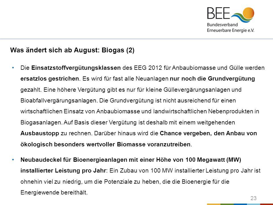 23 Was ändert sich ab August: Biogas (2) Die Einsatzstoffvergütungsklassen des EEG 2012 für Anbaubiomasse und Gülle werden ersatzlos gestrichen. Es wi