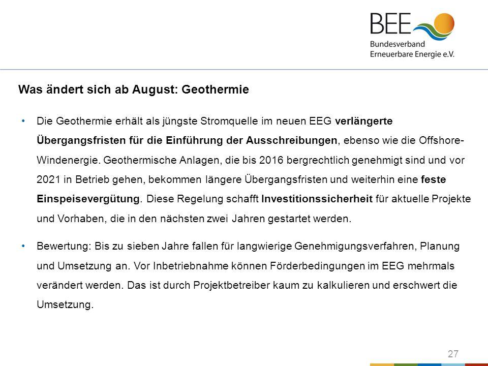27 Was ändert sich ab August: Geothermie Die Geothermie erhält als jüngste Stromquelle im neuen EEG verlängerte Übergangsfristen für die Einführung de