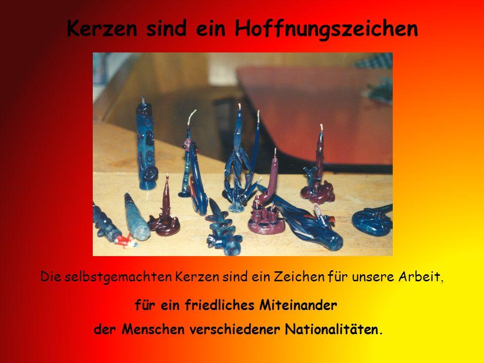 Kerzen sind ein Hoffnungszeichen Die selbstgemachten Kerzen sind ein Zeichen für unsere Arbeit, für ein friedliches Miteinander der Menschen verschiedener Nationalitäten.