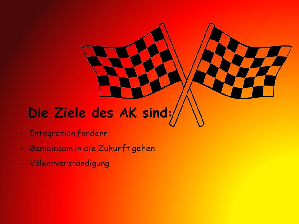 Die Ziele des AK sind : -Integration fördern -Gemeinsam in die Zukunft gehen -Völkerverständigung