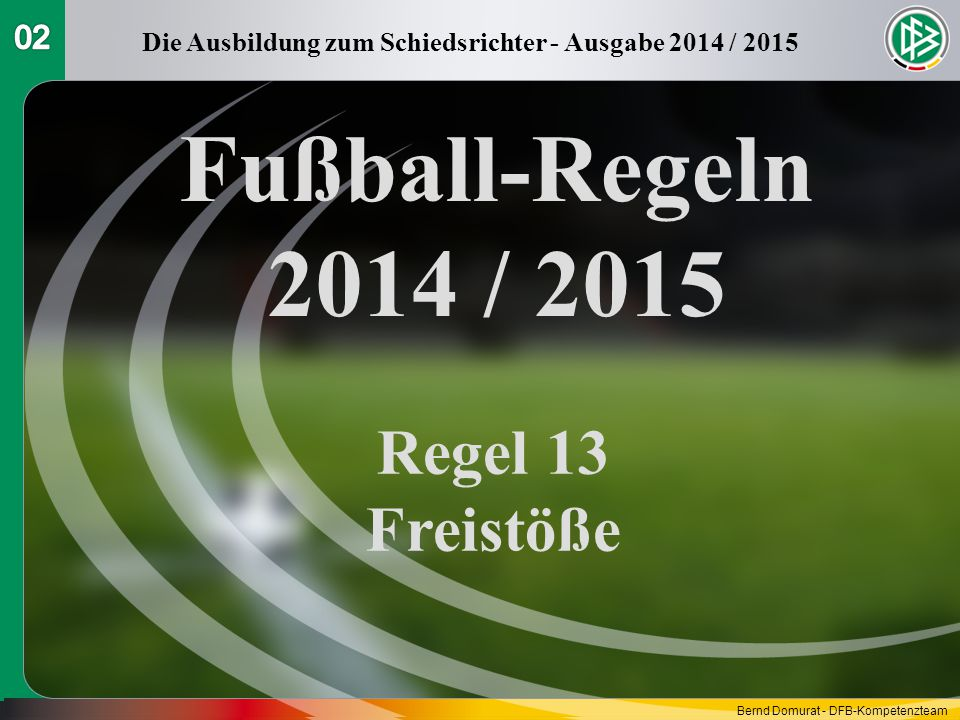 Fußball-Regeln 2014 / 2015 Regel 13 Freistöße Die Ausbildung zum Schiedsrichter - Ausgabe 2014 / 2015 Bernd Domurat - DFB-Kompetenzteam