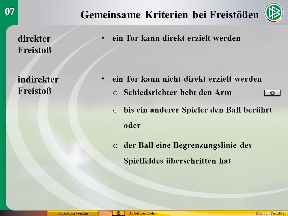 Gemeinsame Kriterien bei Freistößen Regel 13 – Freistöße direkter Freistoß ein Tor kann direkt erzielt werden ein Tor kann nicht direkt erzielt werden indirekter Freistoß o Schiedsrichter hebt den Arm o bis ein anderer Spieler den Ball berührt oder o der Ball eine Begrenzungslinie des Spielfeldes überschritten hat Präsentation beenden = Aufruf eines Bildes