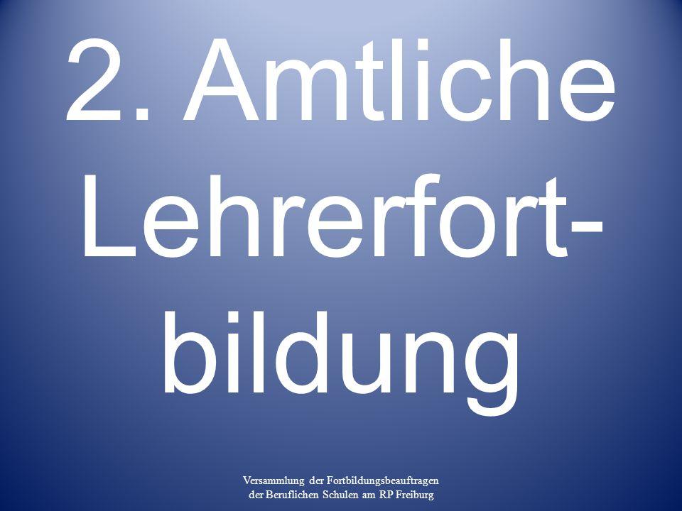 2. Amtliche Lehrerfort- bildung Versammlung der Fortbildungsbeauftragen der Beruflichen Schulen am RP Freiburg