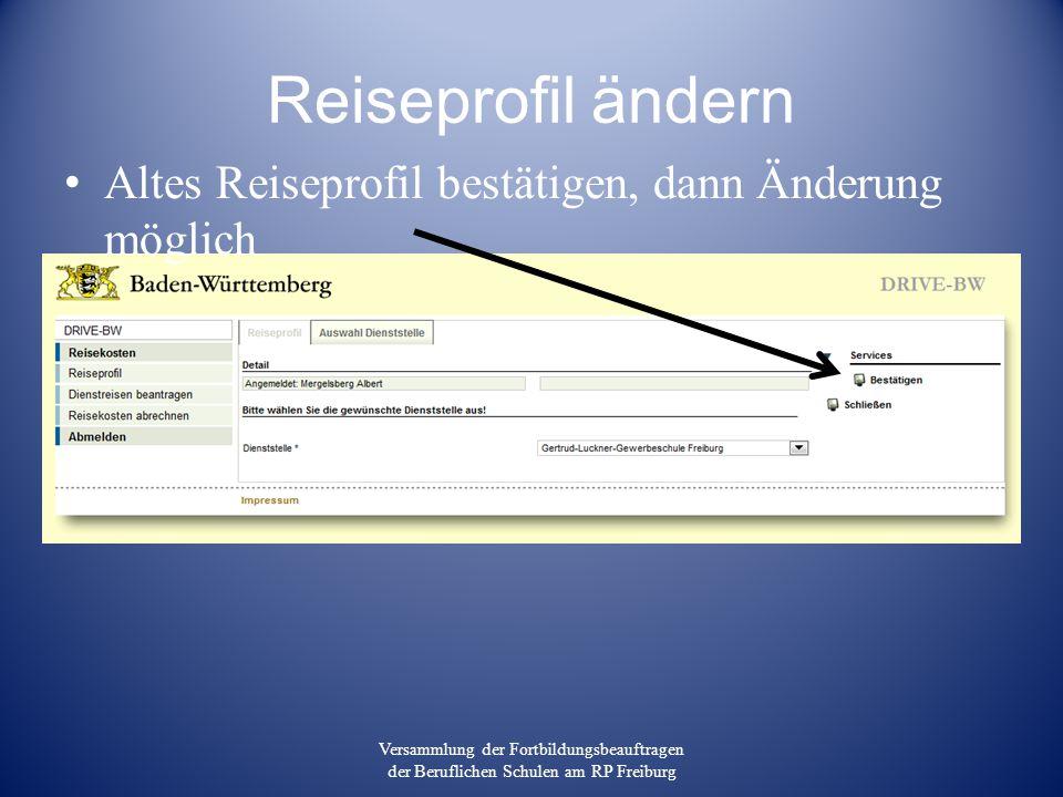 Reiseprofil ändern Altes Reiseprofil bestätigen, dann Änderung möglich Versammlung der Fortbildungsbeauftragen der Beruflichen Schulen am RP Freiburg