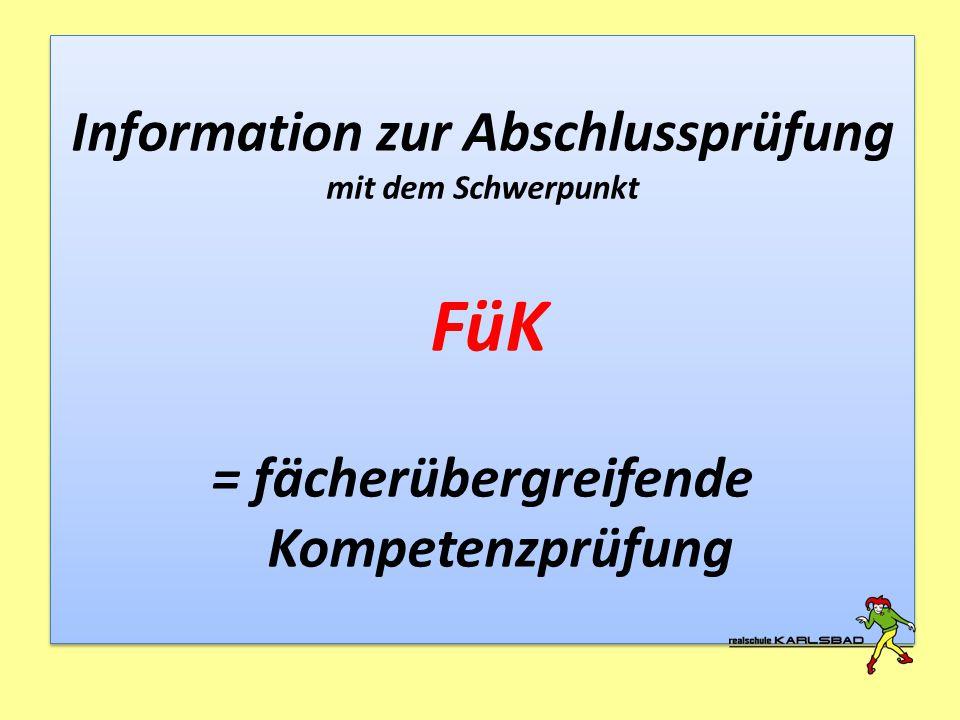 Information zur Abschlussprüfung mit dem Schwerpunkt FüK = fächerübergreifende Kompetenzprüfung Information zur Abschlussprüfung mit dem Schwerpunkt F