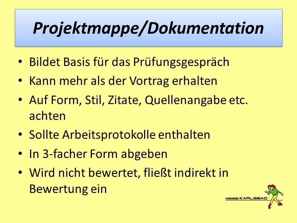 Projektmappe/Dokumentation Bildet Basis für das Prüfungsgespräch Kann mehr als der Vortrag erhalten Auf Form, Stil, Zitate, Quellenangabe etc. achten