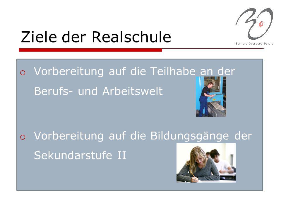 Ziele der Realschule o Vorbereitung auf die Teilhabe an der Berufs- und Arbeitswelt o Vorbereitung auf die Bildungsgänge der Sekundarstufe II