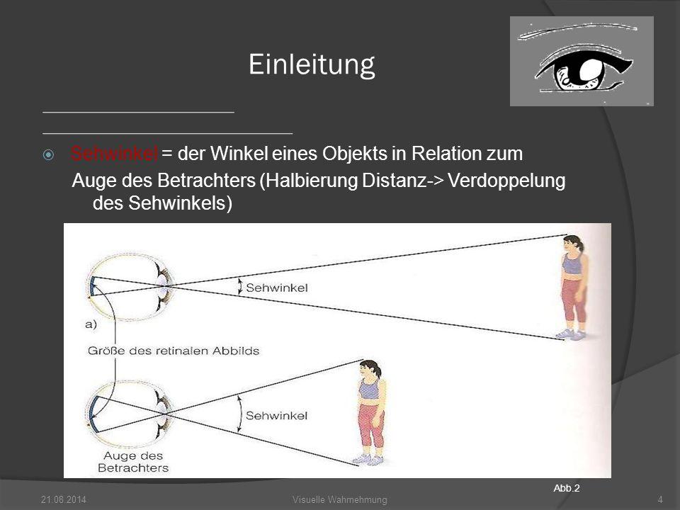  Sehwinkel = der Winkel eines Objekts in Relation zum Auge des Betrachters (Halbierung Distanz-> Verdoppelung des Sehwinkels) 21.08.20144Visuelle Wahrnehmung Einleitung Abb.2