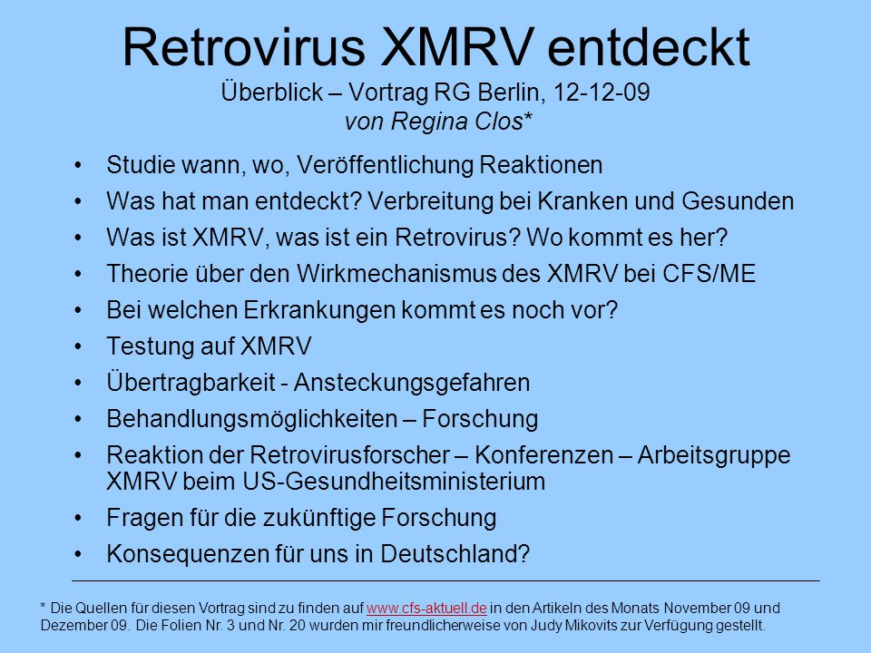 Arbeitsgruppe XMRV am US- Gesundheitsministerium eingerichtet Blood XMRV Scientific Research Working Group Aufgaben: Programm zur Beantwortung von Fragen über den Zusammenhang von XMRV und Erkrankungen 1.Stufe: Standardisierung und Validierung von Laborverfahren und Reagentien für die Testung auf XMRV (dazu werden zunächst 1200 gesunde Blutspender und 100 CFS-Patienten aus der WPI- Gewebebank untersucht) 2.Stufe: Untersuchung der Prävalenz des XMRV in der Allgemeinbevölkerung und in den Blutkonserven sowie in anderen CFS-Patientengruppen 3.Stufe: Eine Reihe von Studien zu den Fragen, wie XMRV übertragen wird, ob es beim Menschen Erkrankungen verursacht und wie es verschiedene Untergruppen der Population beeinträchtigt.