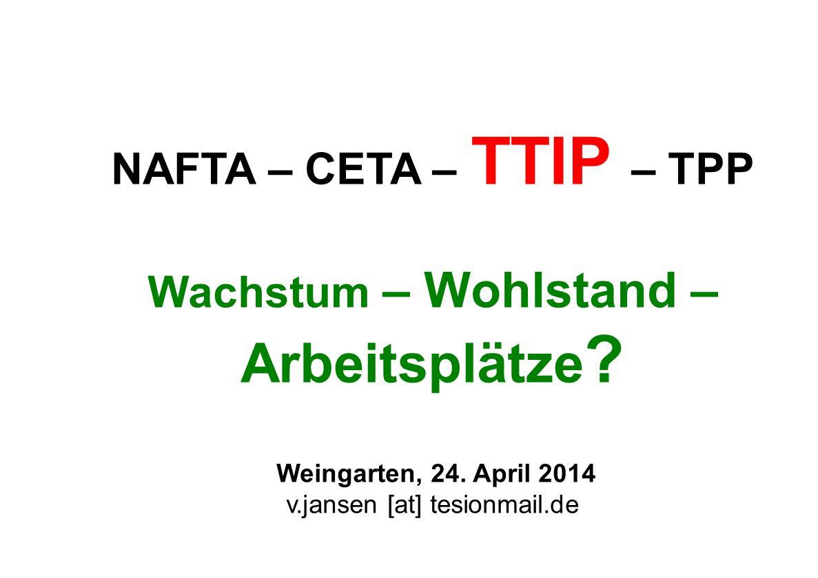 NAFTA – CETA – TTIP – TPP Wachstum – Wohlstand – Arbeitsplätze ? Weingarten, 24. April 2014 v.jansen [at] tesionmail.de