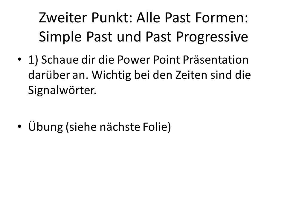 Zweiter Punkt: Alle Past Formen: Simple Past und Past Progressive 1) Schaue dir die Power Point Präsentation darüber an. Wichtig bei den Zeiten sind d