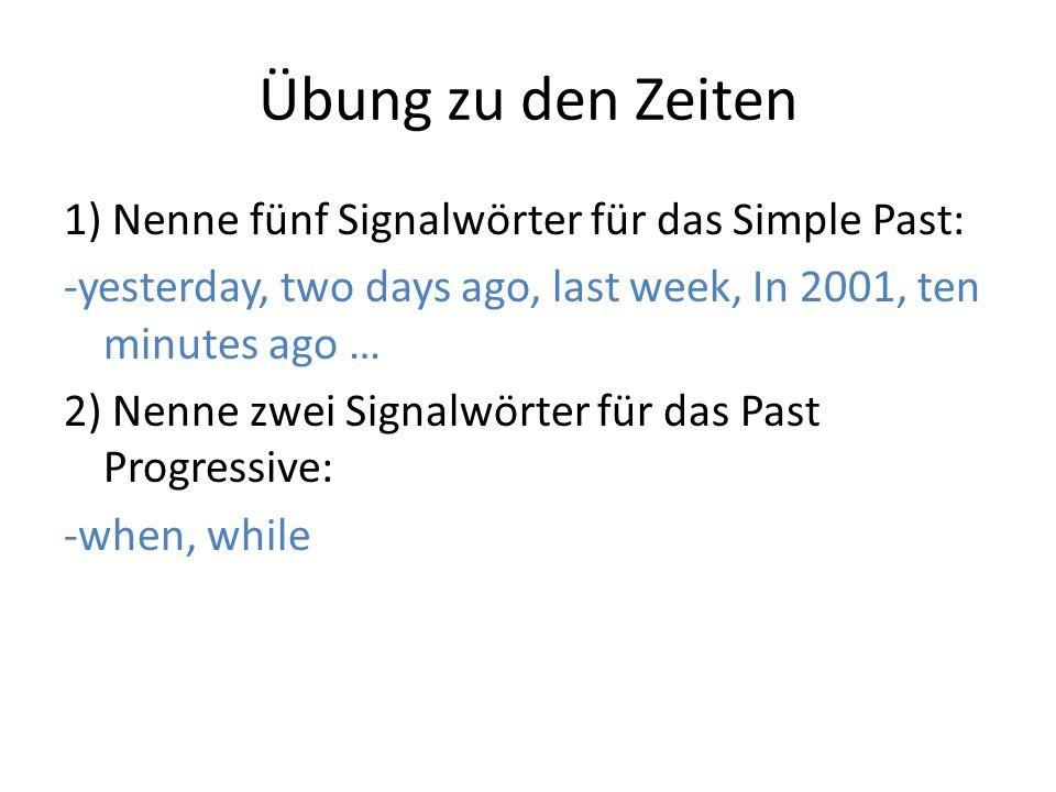 Übung zu den Zeiten 1) Nenne fünf Signalwörter für das Simple Past: -yesterday, two days ago, last week, In 2001, ten minutes ago … 2) Nenne zwei Sign