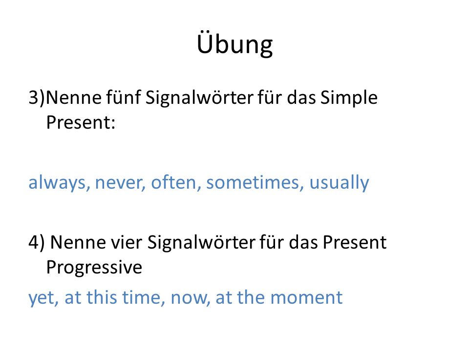 Übung 3)Nenne fünf Signalwörter für das Simple Present: always, never, often, sometimes, usually 4) Nenne vier Signalwörter für das Present Progressive yet, at this time, now, at the moment