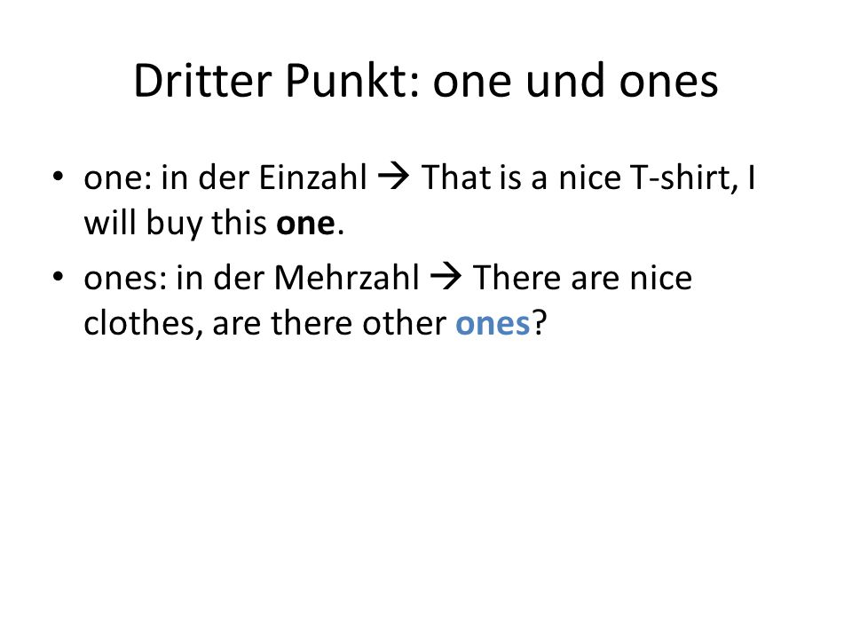 Dritter Punkt: one und ones one: in der Einzahl  That is a nice T-shirt, I will buy this one.