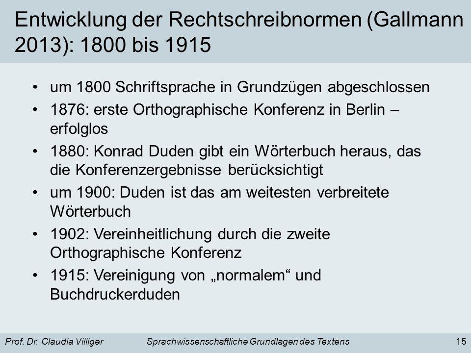 Prof. Dr. Claudia VilligerSprachwissenschaftliche Grundlagen des Textens15 Entwicklung der Rechtschreibnormen (Gallmann 2013): 1800 bis 1915 um 1800 S