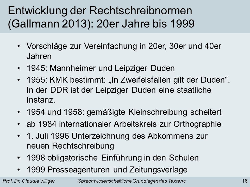 Prof. Dr. Claudia VilligerSprachwissenschaftliche Grundlagen des Textens16 Entwicklung der Rechtschreibnormen (Gallmann 2013): 20er Jahre bis 1999 Vor