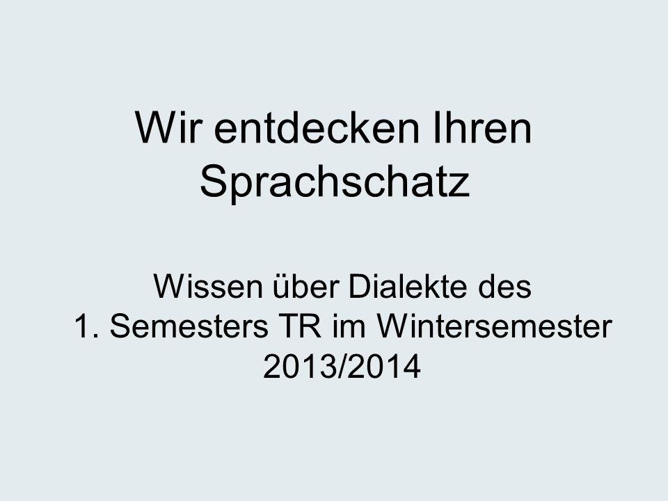 Wir entdecken Ihren Sprachschatz Wissen über Dialekte des 1. Semesters TR im Wintersemester 2013/2014