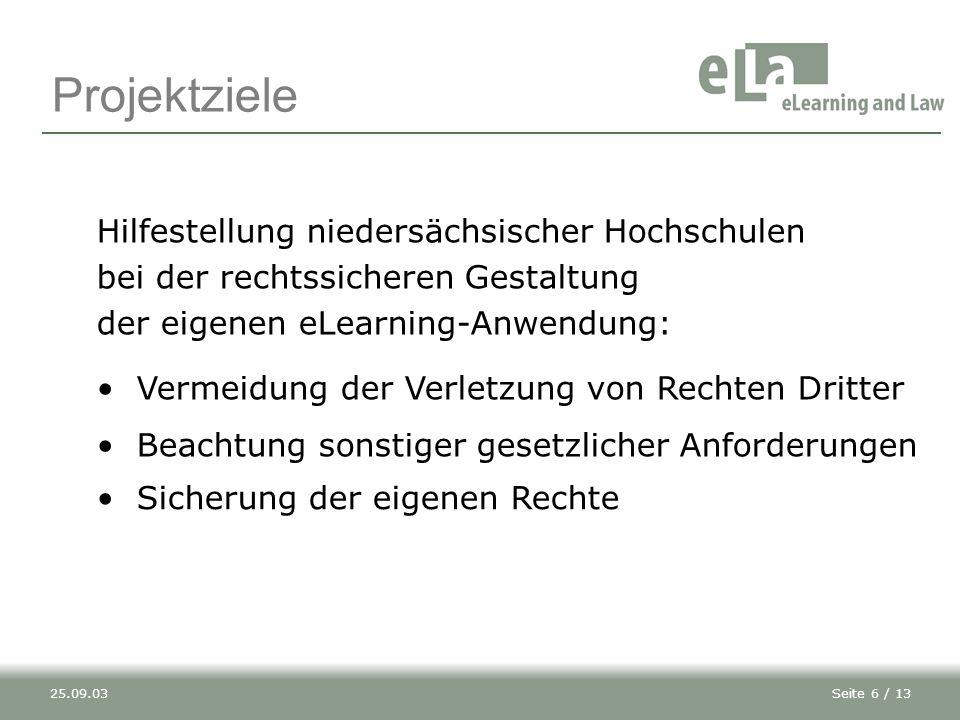 Seite 6 / 1325.09.03 Projektziele Hilfestellung niedersächsischer Hochschulen bei der rechtssicheren Gestaltung der eigenen eLearning-Anwendung: Vermeidung der Verletzung von Rechten Dritter Sicherung der eigenen Rechte Beachtung sonstiger gesetzlicher Anforderungen