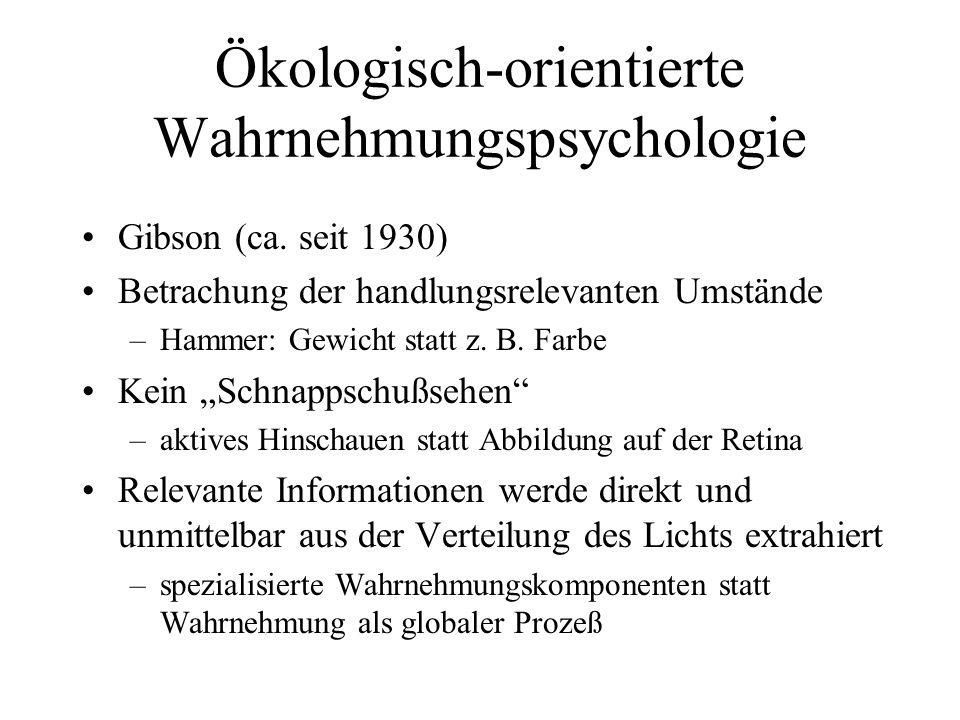 Ökologisch-orientierte Wahrnehmungspsychologie Gibson (ca. seit 1930) Betrachung der handlungsrelevanten Umstände –Hammer: Gewicht statt z. B. Farbe K