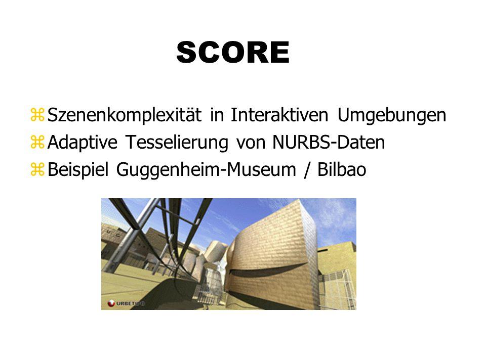 SCORE zSzenenkomplexität in Interaktiven Umgebungen zAdaptive Tesselierung von NURBS-Daten zBeispiel Guggenheim-Museum / Bilbao
