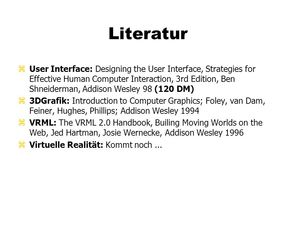 Literatur zUser Interface: Designing the User Interface, Strategies for Effective Human Computer Interaction, 3rd Edition, Ben Shneiderman, Addison Wesley 98 (120 DM) z3DGrafik: Introduction to Computer Graphics; Foley, van Dam, Feiner, Hughes, Phillips; Addison Wesley 1994 zVRML: The VRML 2.0 Handbook, Builing Moving Worlds on the Web, Jed Hartman, Josie Wernecke, Addison Wesley 1996 zVirtuelle Realität: Kommt noch...