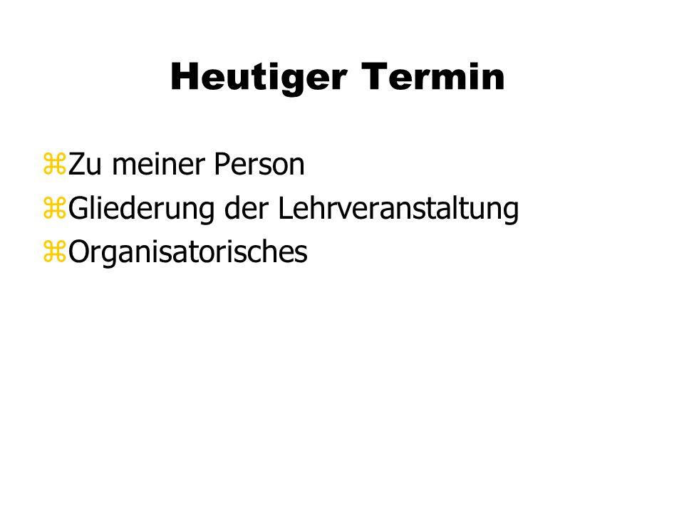 Heutiger Termin zZu meiner Person zGliederung der Lehrveranstaltung zOrganisatorisches