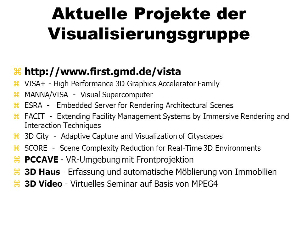 Aktuelle Projekte der Visualisierungsgruppe zhttp://www.first.gmd.de/vista zVISA+ - High Performance 3D Graphics Accelerator Family zMANNA/VISA - Visual Supercomputer zESRA - Embedded Server for Rendering Architectural Scenes zFACIT - Extending Facility Management Systems by Immersive Rendering and Interaction Techniques z3D City - Adaptive Capture and Visualization of Cityscapes zSCORE - Scene Complexity Reduction for Real-Time 3D Environments zPCCAVE - VR-Umgebung mit Frontprojektion z3D Haus - Erfassung und automatische Möblierung von Immobilien z3D Video - Virtuelles Seminar auf Basis von MPEG4
