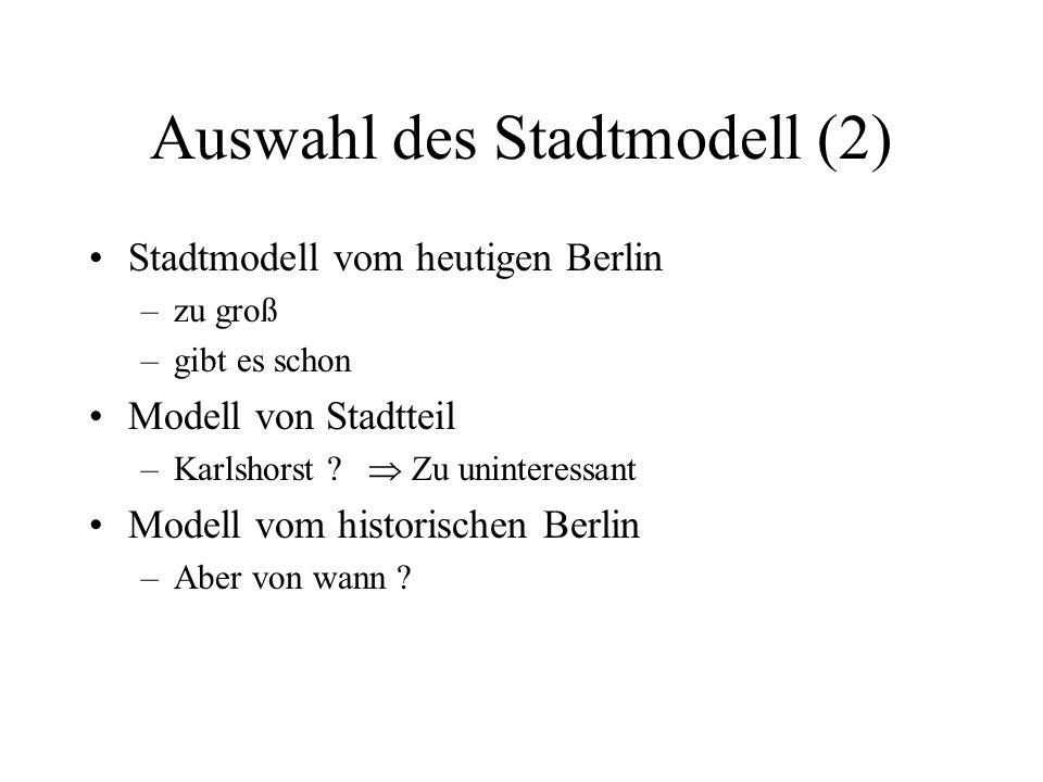 Auswahl des Stadtmodell (2) Stadtmodell vom heutigen Berlin –zu groß –gibt es schon Modell von Stadtteil –Karlshorst ?  Zu uninteressant Modell vom h