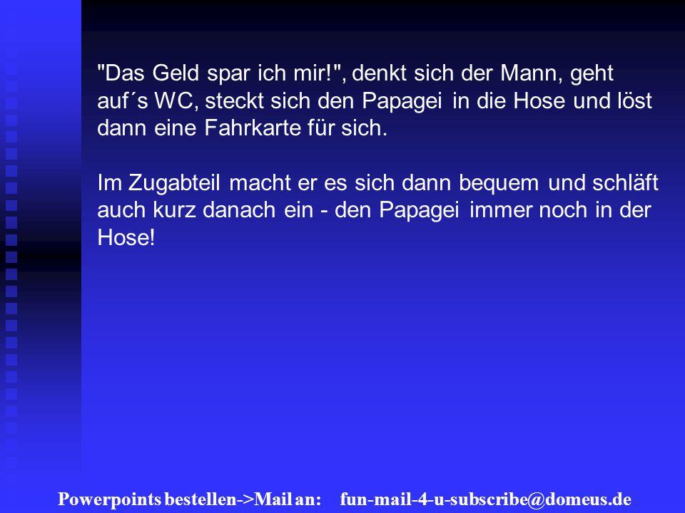 Powerpoints bestellen->Mail an: fun-mail-4-u-subscribe@domeus.de Das Geld spar ich mir! , denkt sich der Mann, geht auf´s WC, steckt sich den Papagei in die Hose und löst dann eine Fahrkarte für sich.