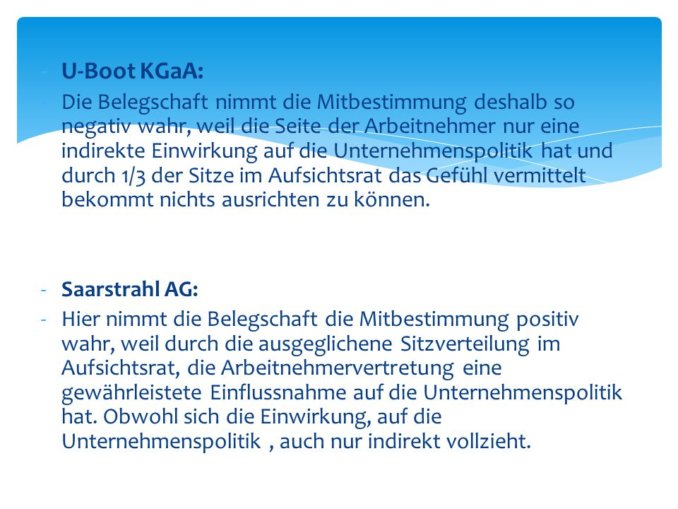 -U-Boot KGaA: -Die Belegschaft nimmt die Mitbestimmung deshalb so negativ wahr, weil die Seite der Arbeitnehmer nur eine indirekte Einwirkung auf die Unternehmenspolitik hat und durch 1/3 der Sitze im Aufsichtsrat das Gefühl vermittelt bekommt nichts ausrichten zu können.
