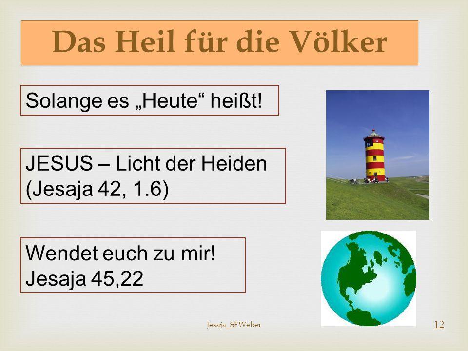 """Jesaja_SFWeber 12 Das Heil für die Völker Solange es """"Heute"""" heißt! JESUS – Licht der Heiden (Jesaja 42, 1.6) Wendet euch zu mir! Jesaja 45,22"""