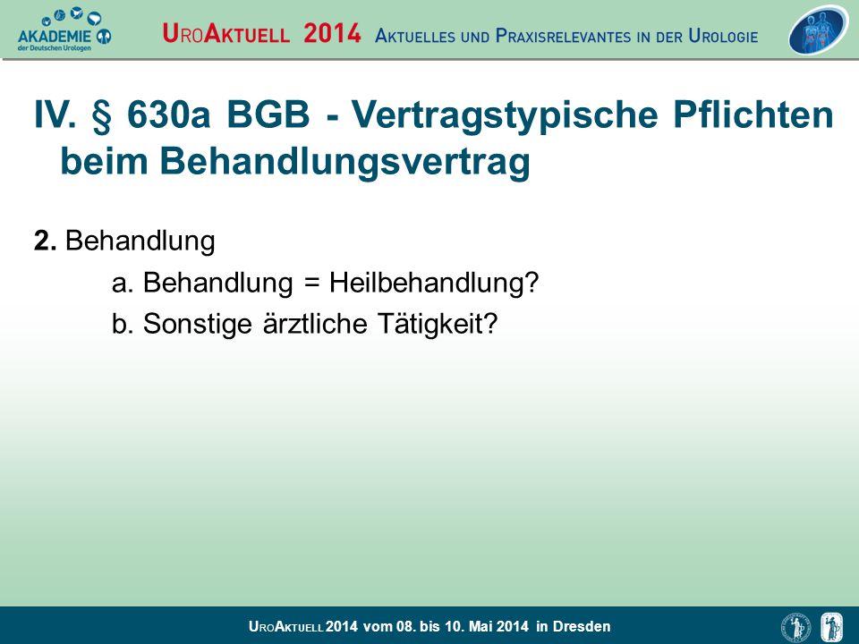 U RO A KTUELL 2014 vom 08. bis 10. Mai 2014 in Dresden IV. § 630a BGB - Vertragstypische Pflichten beim Behandlungsvertrag 2. Behandlung a. Behandlung