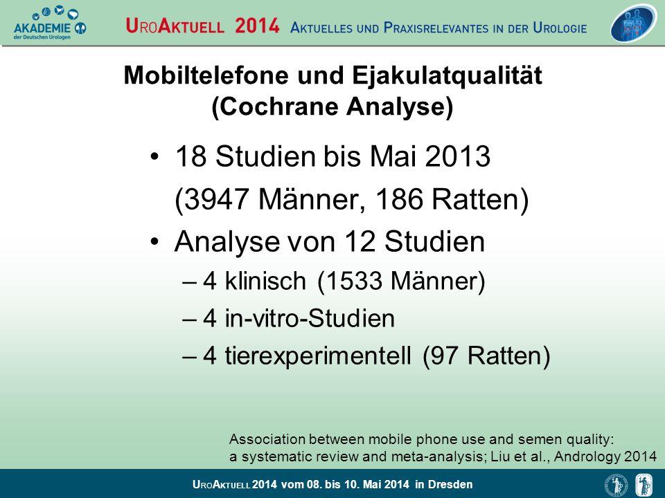 U RO A KTUELL 2014 vom 08. bis 10. Mai 2014 in Dresden Mobiltelefone und Ejakulatqualität (Cochrane Analyse) 18 Studien bis Mai 2013 (3947 Männer, 186