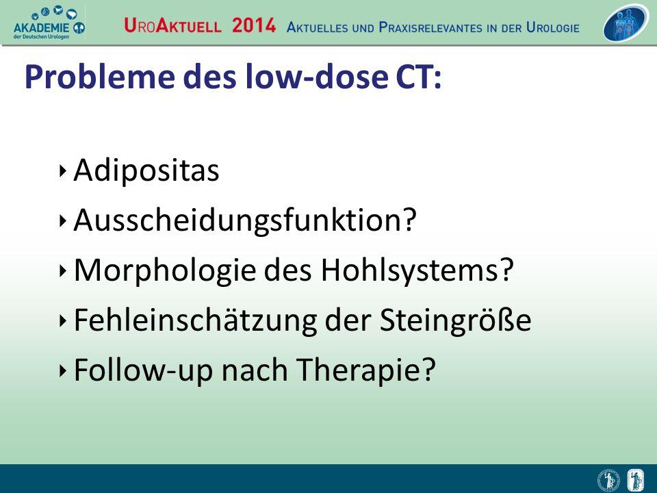 Probleme des low-dose CT: ‣ Adipositas ‣ Ausscheidungsfunktion? ‣ Morphologie des Hohlsystems? ‣ Fehleinschätzung der Steingröße ‣ Follow-up nach Ther