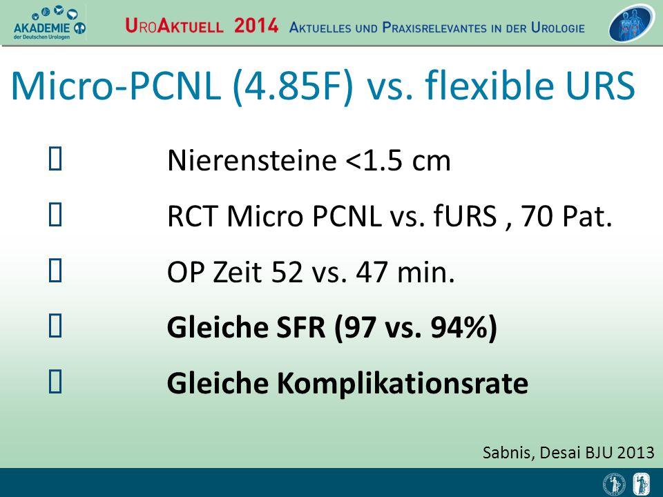 Micro-PCNL (4.85F) vs. flexible URS Sabnis, Desai BJU 2013  Nierensteine <1.5 cm  RCT Micro PCNL vs. fURS, 70 Pat.  OP Zeit 52 vs. 47 min.  Gleich