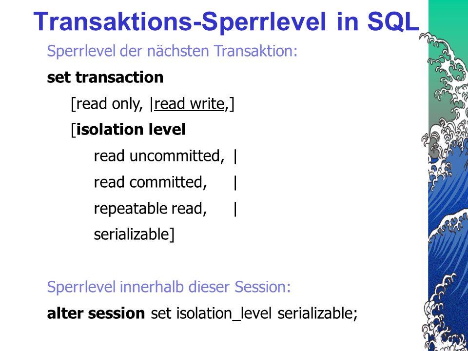 Transaktions-Sperrlevel in SQL Sperrlevel der nächsten Transaktion: set transaction [read only, |read write,] [isolation level read uncommitted, | read committed,| repeatable read,| serializable] Sperrlevel innerhalb dieser Session: alter session set isolation_level serializable;