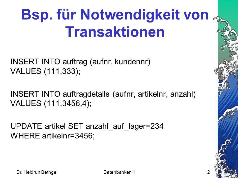 Dr. Heidrun BethgeDatenbanken II2 Bsp. für Notwendigkeit von Transaktionen INSERT INTO auftrag (aufnr, kundennr) VALUES (111,333); INSERT INTO auftrag