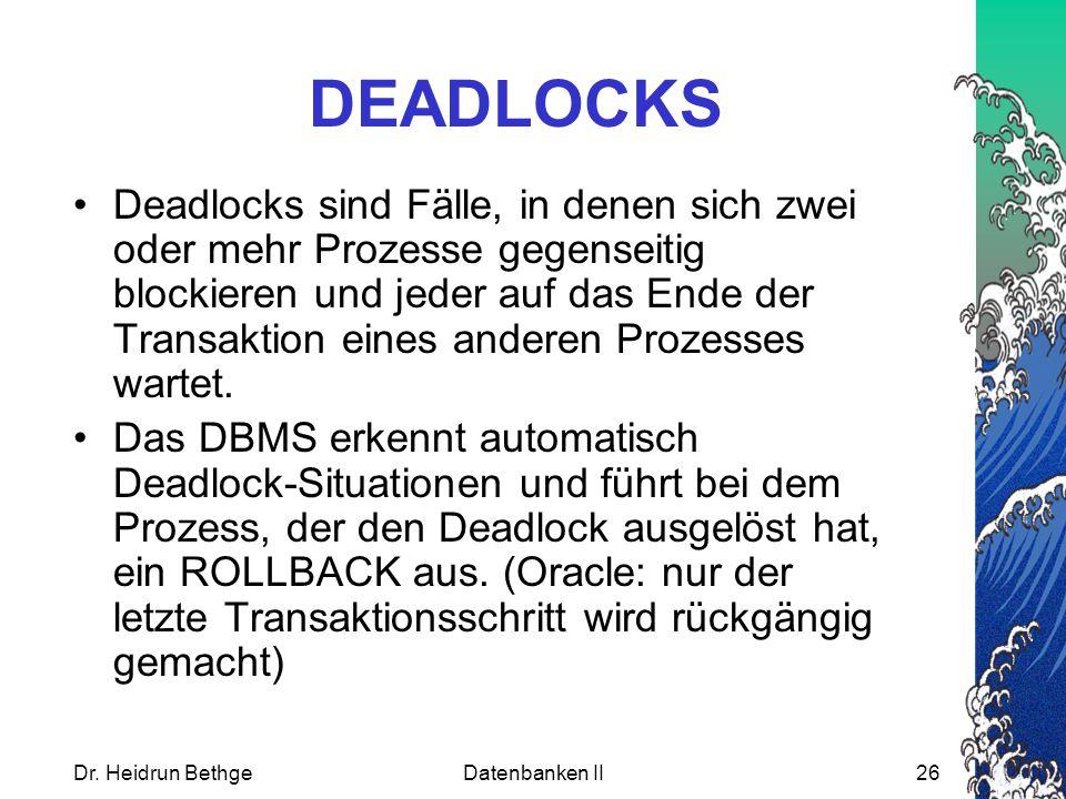 Dr. Heidrun BethgeDatenbanken II26 DEADLOCKS Deadlocks sind Fälle, in denen sich zwei oder mehr Prozesse gegenseitig blockieren und jeder auf das Ende