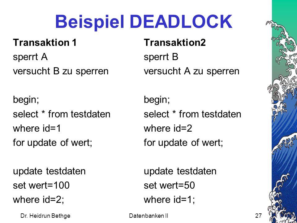 Dr. Heidrun BethgeDatenbanken II27 Beispiel DEADLOCK Transaktion 1Transaktion2 sperrt Asperrt B versucht B zu sperrenversucht A zu sperrenbegin; selec
