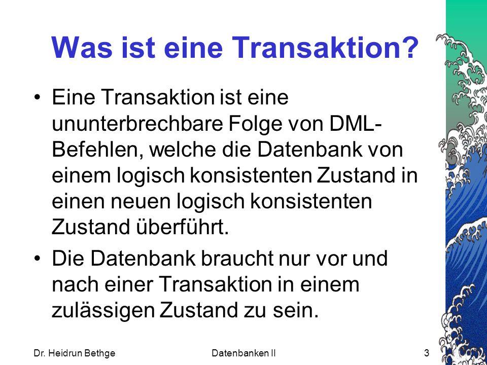 Dr. Heidrun BethgeDatenbanken II3 Was ist eine Transaktion? Eine Transaktion ist eine ununterbrechbare Folge von DML- Befehlen, welche die Datenbank v